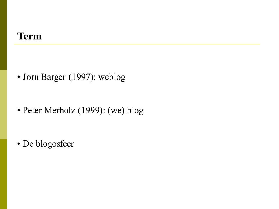Term Jorn Barger (1997): weblog Peter Merholz (1999): (we) blog De blogosfeer