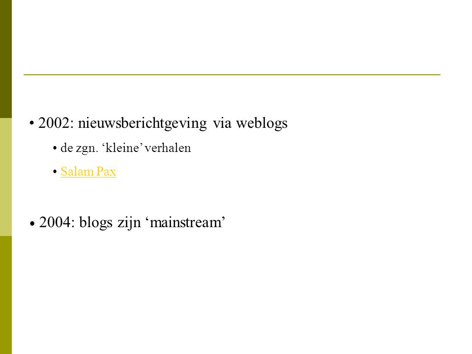2002: nieuwsberichtgeving via weblogs de zgn. 'kleine' verhalen Salam Pax 2004: blogs zijn 'mainstream'