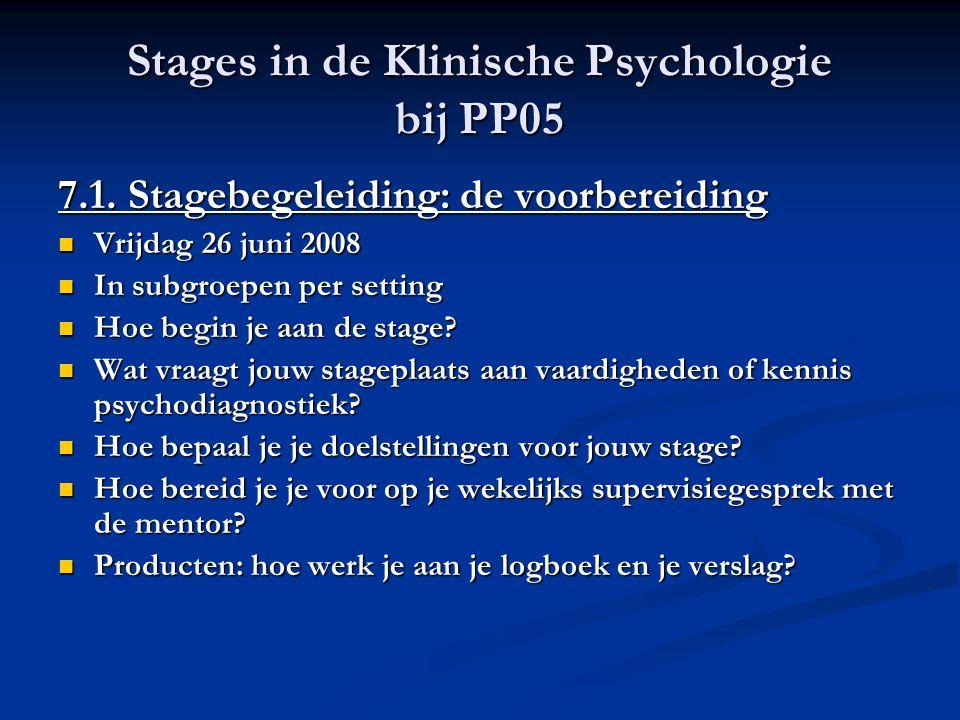 Stages in de Klinische Psychologie bij PP05 7.1. Stagebegeleiding: de voorbereiding Vrijdag 26 juni 2008 Vrijdag 26 juni 2008 In subgroepen per settin