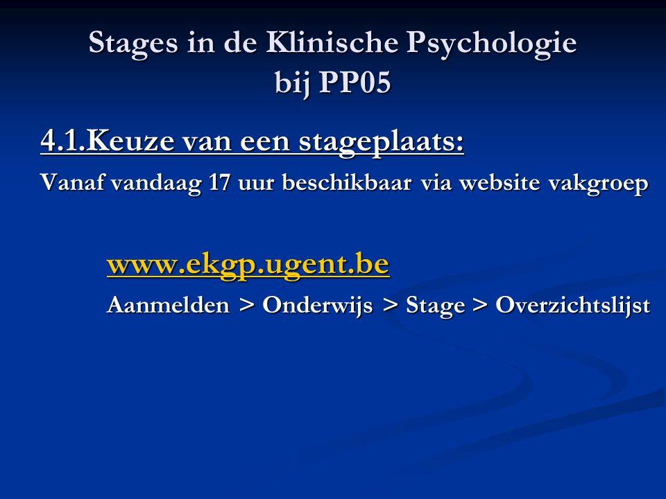 Stages in de Klinische Psychologie bij PP05 4.1.Keuze van een stageplaats: Vanaf vandaag 17 uur beschikbaar via website vakgroep www.ekgp.ugent.be Aan