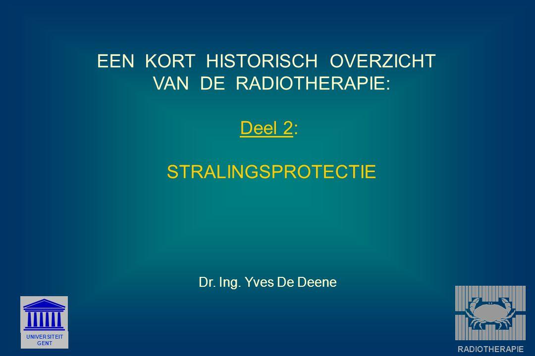 EEN KORT HISTORISCH OVERZICHT VAN DE RADIOTHERAPIE: Deel 2: STRALINGSPROTECTIE UNIVERSITEIT GENT Dr. Ing. Yves De Deene RADIOTHERAPIE