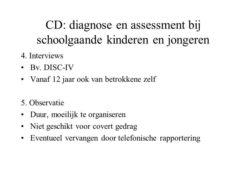 CD: diagnose en assessment bij schoolgaande kinderen en jongeren 4. Interviews Bv. DISC-IV Vanaf 12 jaar ook van betrokkene zelf 5. Observatie Duur, m