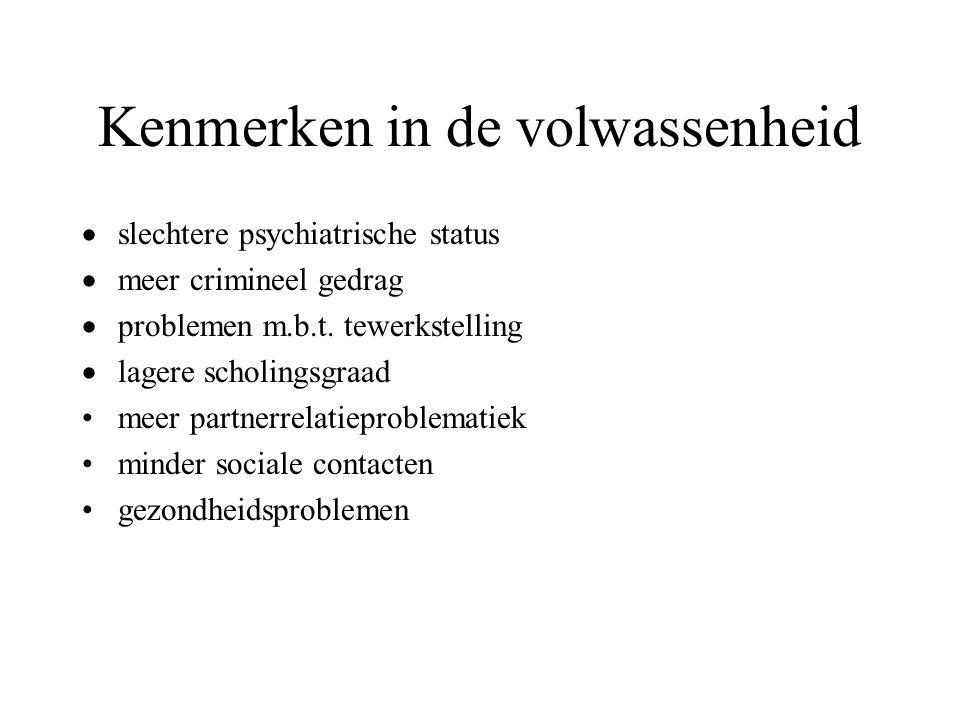 Kenmerken in de volwassenheid  slechtere psychiatrische status  meer crimineel gedrag  problemen m.b.t. tewerkstelling  lagere scholingsgraad meer