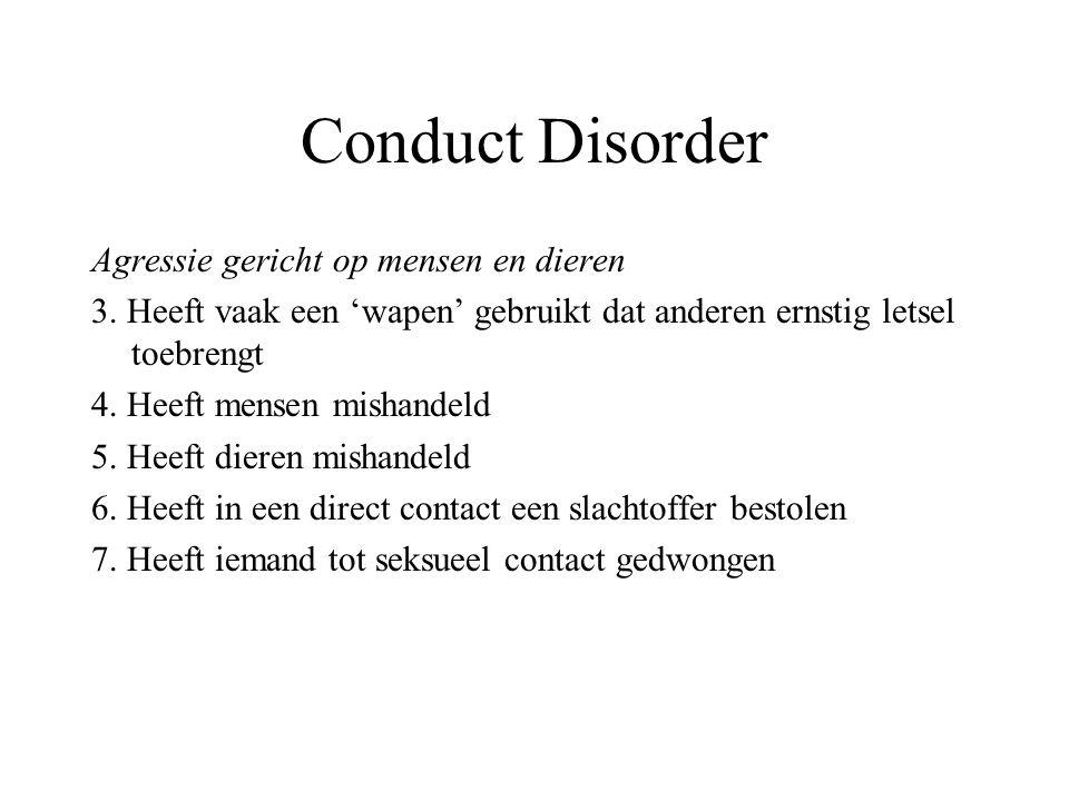 Conduct Disorder Agressie gericht op mensen en dieren 3. Heeft vaak een 'wapen' gebruikt dat anderen ernstig letsel toebrengt 4. Heeft mensen mishande