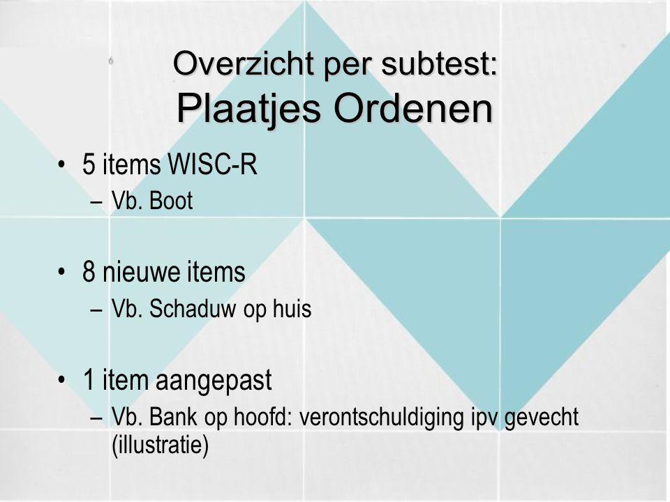 Overzicht per subtest: Plaatjes Ordenen 5 items WISC-R –Vb. Boot 8 nieuwe items –Vb. Schaduw op huis 1 item aangepast –Vb. Bank op hoofd: verontschuld