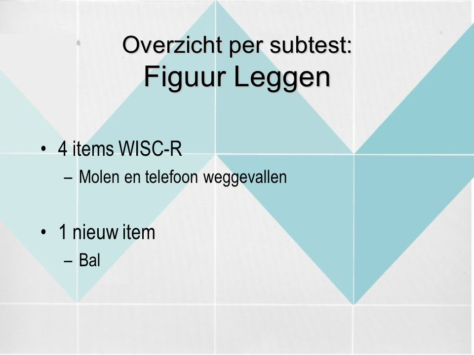 Overzicht per subtest: Figuur Leggen 4 items WISC-R –Molen en telefoon weggevallen 1 nieuw item –Bal