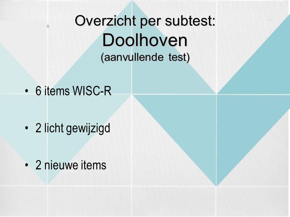 Overzicht per subtest: Doolhoven (aanvullende test) 6 items WISC-R 2 licht gewijzigd 2 nieuwe items