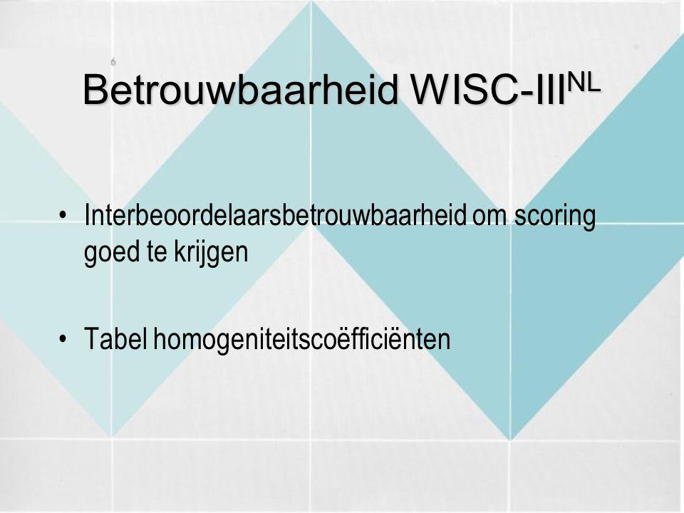 Betrouwbaarheid WISC-III NL Interbeoordelaarsbetrouwbaarheid om scoring goed te krijgen Tabel homogeniteitscoëfficiënten