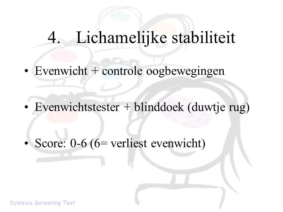 4.Lichamelijke stabiliteit Evenwicht + controle oogbewegingen Evenwichtstester + blinddoek (duwtje rug) Score: 0-6 (6= verliest evenwicht) Dyslexia Sc