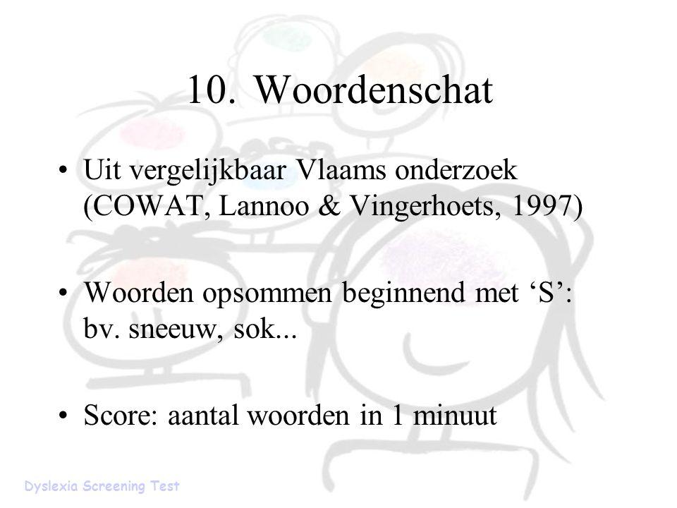 10.Woordenschat Uit vergelijkbaar Vlaams onderzoek (COWAT, Lannoo & Vingerhoets, 1997) Woorden opsommen beginnend met 'S': bv. sneeuw, sok... Score: a