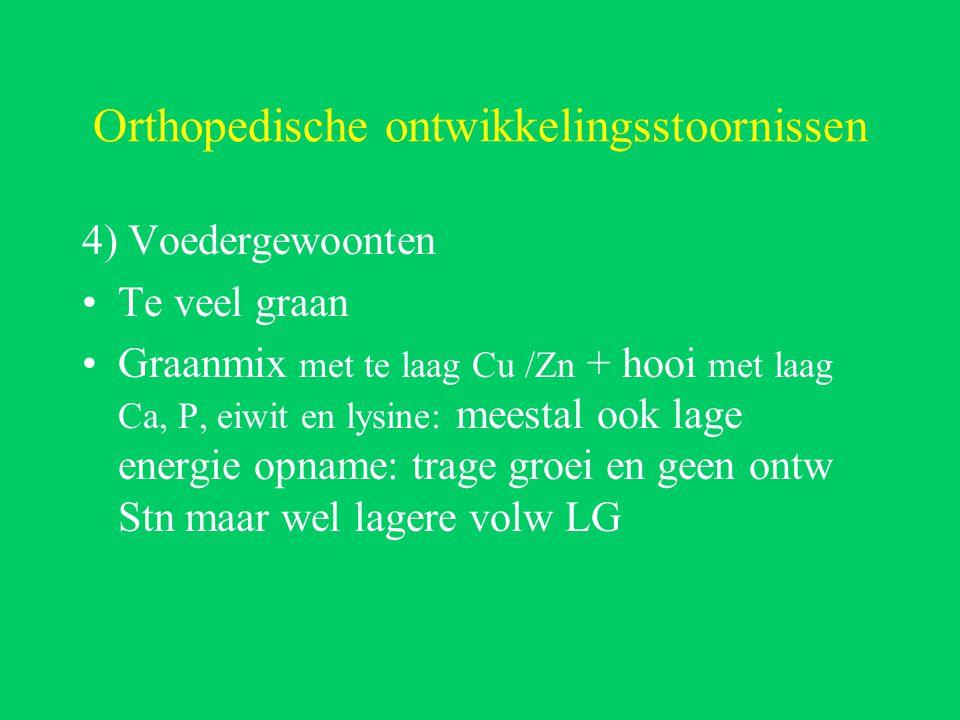 Orthopedische ontwikkelingsstoornissen 4) Voedergewoonten Te veel graan Graanmix met te laag Cu /Zn + hooi met laag Ca, P, eiwit en lysine: meestal ook lage energie opname: trage groei en geen ontw Stn maar wel lagere volw LG
