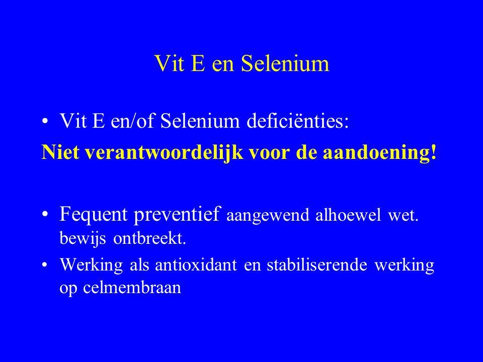 Vit E en Selenium Vit E en/of Selenium deficiënties: Niet verantwoordelijk voor de aandoening.