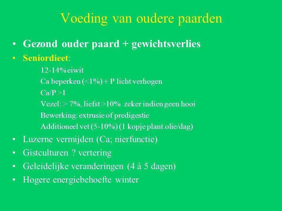 Voeding van oudere paarden Gezond ouder paard + gewichtsverlies Seniordieet: 12-14% eiwit Ca beperken (<1%) + P licht verhogen Ca/P >1 Vezel: > 7%, liefst >10% zeker indien geen hooi Bewerking: extrusie of predigestie Additioneel vet (5-10%) (1 kopje plant.olie/dag) Luzerne vermijden (Ca; nierfunctie) Gistculturen .
