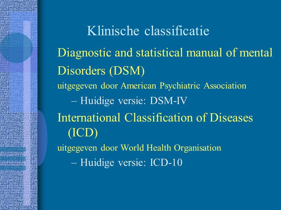 Klinische classificatie Diagnostic and statistical manual of mental Disorders (DSM) uitgegeven door American Psychiatric Association –Huidige versie: DSM-IV International Classification of Diseases (ICD) uitgegeven door World Health Organisation –Huidige versie: ICD-10