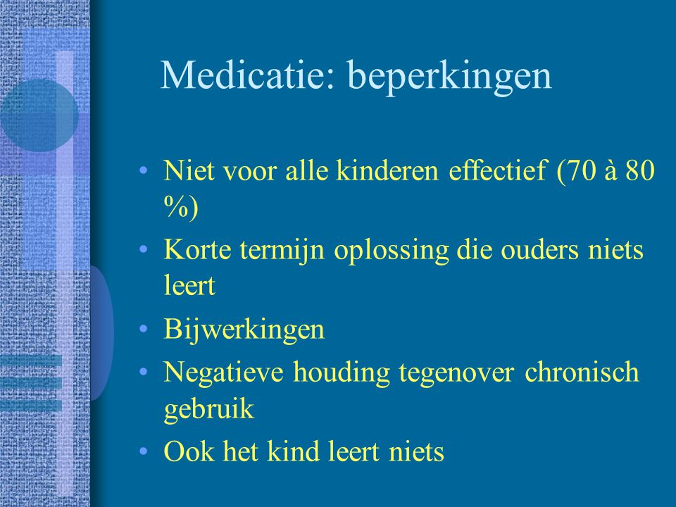 Medicatie Stimulantia vb.: –Rilatine (methylfenidaat) –Dexedrine (d-amfetamine) Clonidine vb.: –Dixarit Tricyclische antidepressiva vb.: –Tofranil (im