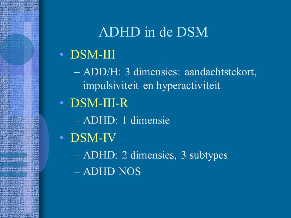 ADHD in de DSM DSM-III –ADD/H: 3 dimensies: aandachtstekort, impulsiviteit en hyperactiviteit DSM-III-R –ADHD: 1 dimensie DSM-IV –ADHD: 2 dimensies, 3 subtypes –ADHD NOS