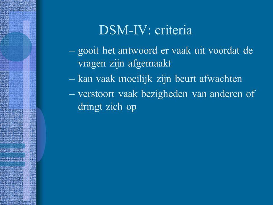 DSM-IV: criteria Hyperactiviteit / impulsiviteit –beweegt vaak onrustig met handen of voeten of wriemelt op zijn zitplaats –verlaat vaak zijn zitplaat