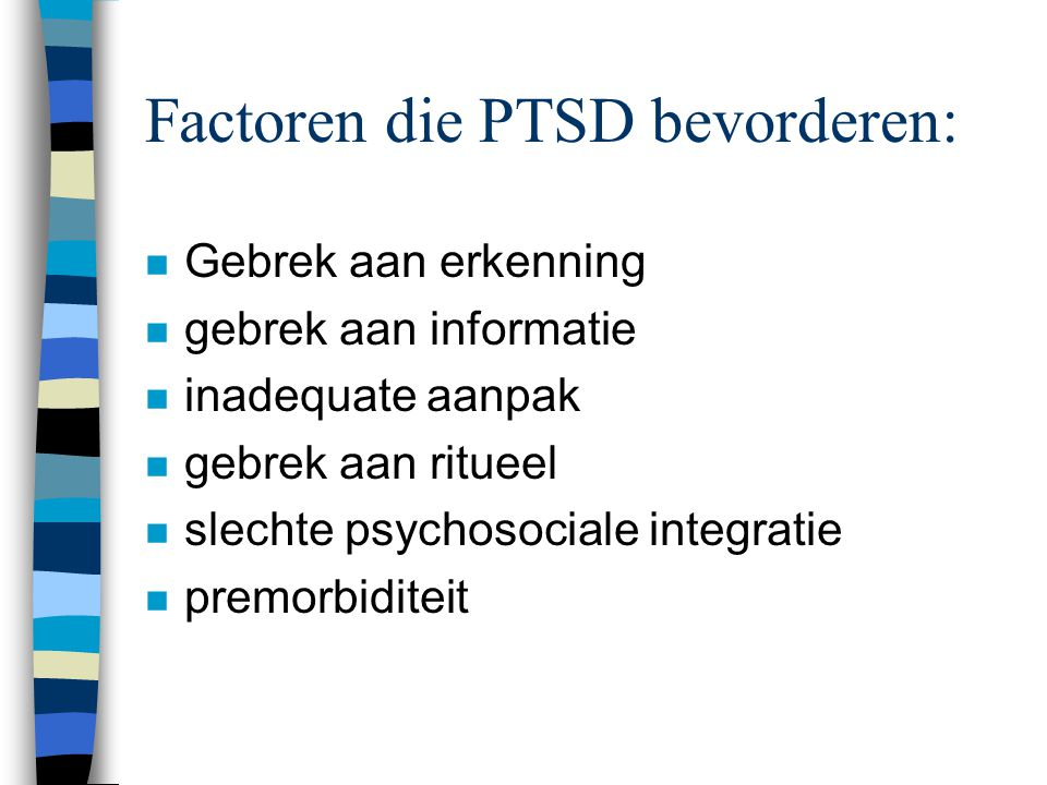 Factoren die PTSD bevorderen: n Gebrek aan erkenning n gebrek aan informatie n inadequate aanpak n gebrek aan ritueel n slechte psychosociale integratie n premorbiditeit