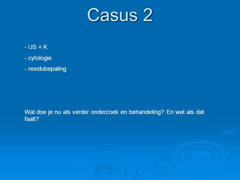 Casus 2 - US + K - cytologie - residubepaling Wat doe je nu als verder onderzoek en behandeling? En wat als dat faalt?