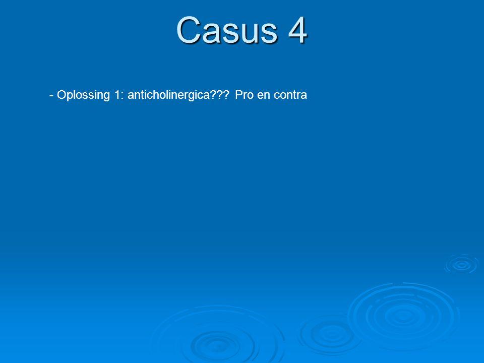 Casus 4 - Oplossing 1: anticholinergica??? Pro en contra