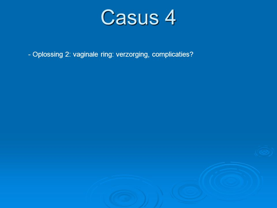 Casus 4 - Oplossing 2: vaginale ring: verzorging, complicaties?