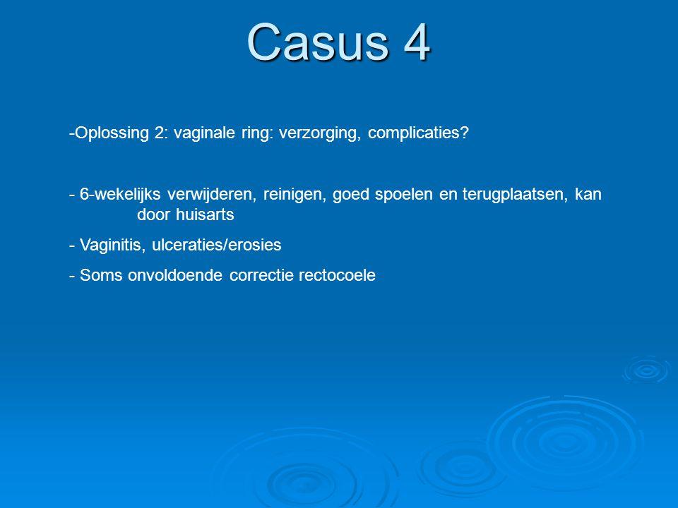 Casus 4 -Oplossing 2: vaginale ring: verzorging, complicaties? - 6-wekelijks verwijderen, reinigen, goed spoelen en terugplaatsen, kan door huisarts -