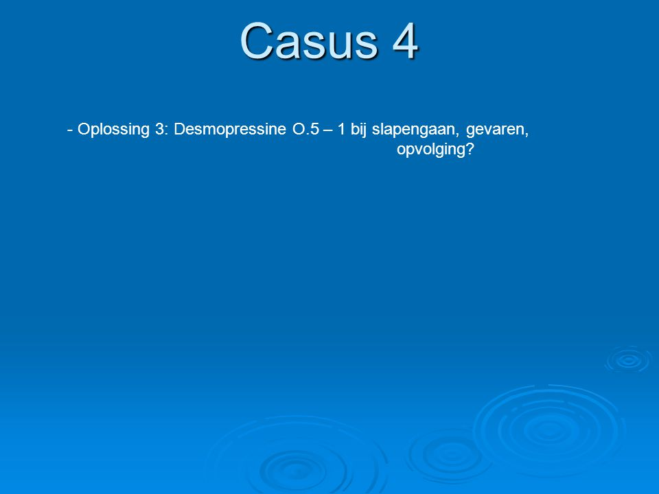 Casus 4 - Oplossing 3: Desmopressine O.5 – 1 bij slapengaan, gevaren, opvolging?