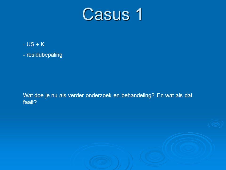 Casus 1 - US + K - residubepaling Wat doe je nu als verder onderzoek en behandeling? En wat als dat faalt?