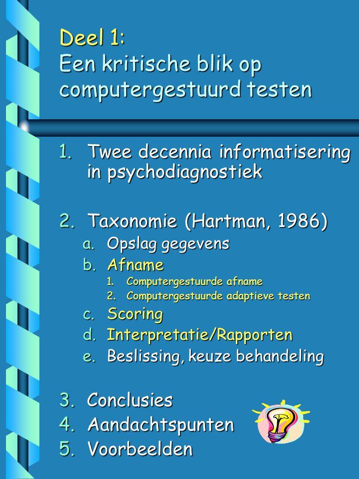Deel 1: Een kritische blik op computergestuurd testen 1.Twee decennia informatisering in psychodiagnostiek 2.Taxonomie (Hartman, 1986) a.Opslag gegevens b.Afname 1.Computergestuurde afname 2.Computergestuurde adaptieve testen c.Scoring d.Interpretatie/Rapporten e.Beslissing, keuze behandeling 3.Conclusies 4.Aandachtspunten 5.Voorbeelden