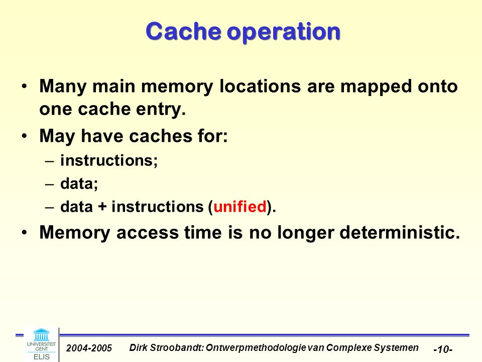 Dirk Stroobandt: Ontwerpmethodologie van Complexe Systemen 2004-2005 -10- Cache operation Many main memory locations are mapped onto one cache entry.