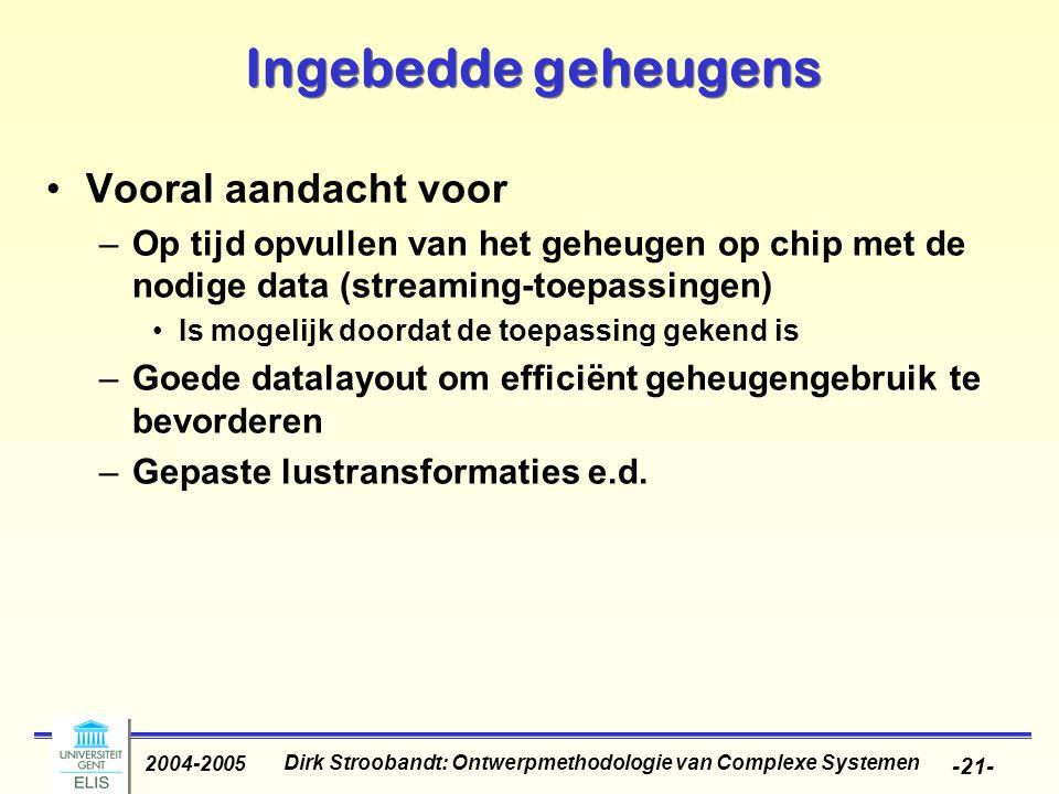 Dirk Stroobandt: Ontwerpmethodologie van Complexe Systemen 2004-2005 -21- Ingebedde geheugens Vooral aandacht voor –Op tijd opvullen van het geheugen op chip met de nodige data (streaming-toepassingen) Is mogelijk doordat de toepassing gekend is –Goede datalayout om efficiënt geheugengebruik te bevorderen –Gepaste lustransformaties e.d.