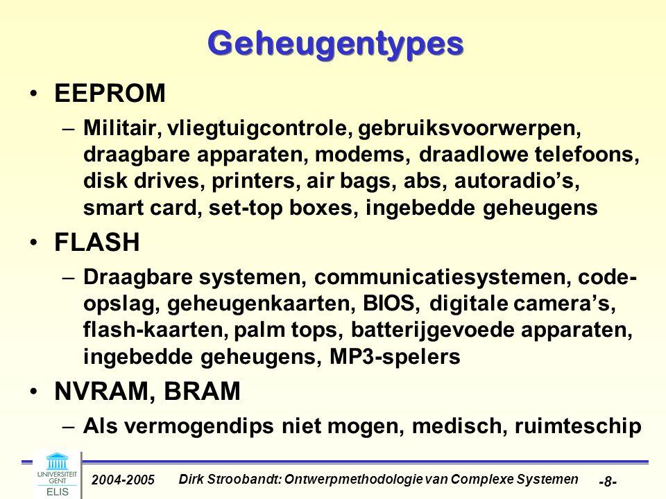 Dirk Stroobandt: Ontwerpmethodologie van Complexe Systemen 2004-2005 -8- Geheugentypes EEPROM –Militair, vliegtuigcontrole, gebruiksvoorwerpen, draagbare apparaten, modems, draadlowe telefoons, disk drives, printers, air bags, abs, autoradio's, smart card, set-top boxes, ingebedde geheugens FLASH –Draagbare systemen, communicatiesystemen, code- opslag, geheugenkaarten, BIOS, digitale camera's, flash-kaarten, palm tops, batterijgevoede apparaten, ingebedde geheugens, MP3-spelers NVRAM, BRAM –Als vermogendips niet mogen, medisch, ruimteschip