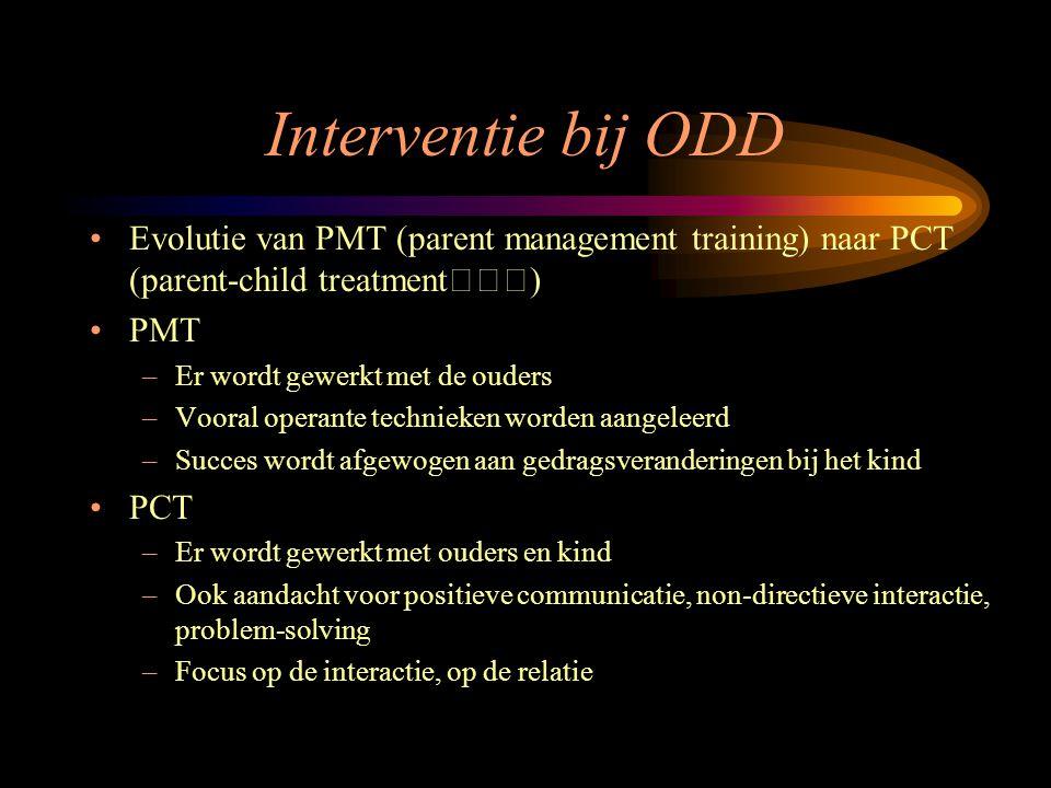 Interventie bij ODD Evolutie van PMT (parent management training) naar PCT (parent-child treatment) PMT –Er wordt gewerkt met de ouders –Vooral operan