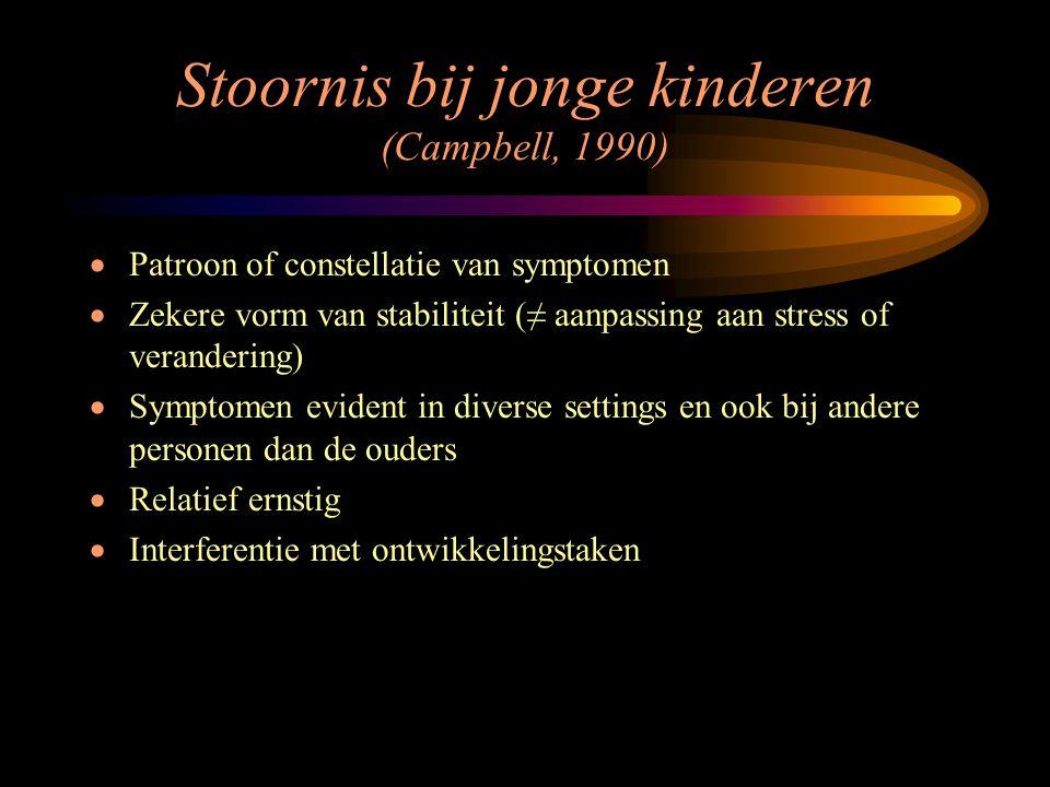 Stoornis bij jonge kinderen (Campbell, 1990)  Patroon of constellatie van symptomen  Zekere vorm van stabiliteit (≠ aanpassing aan stress of verande