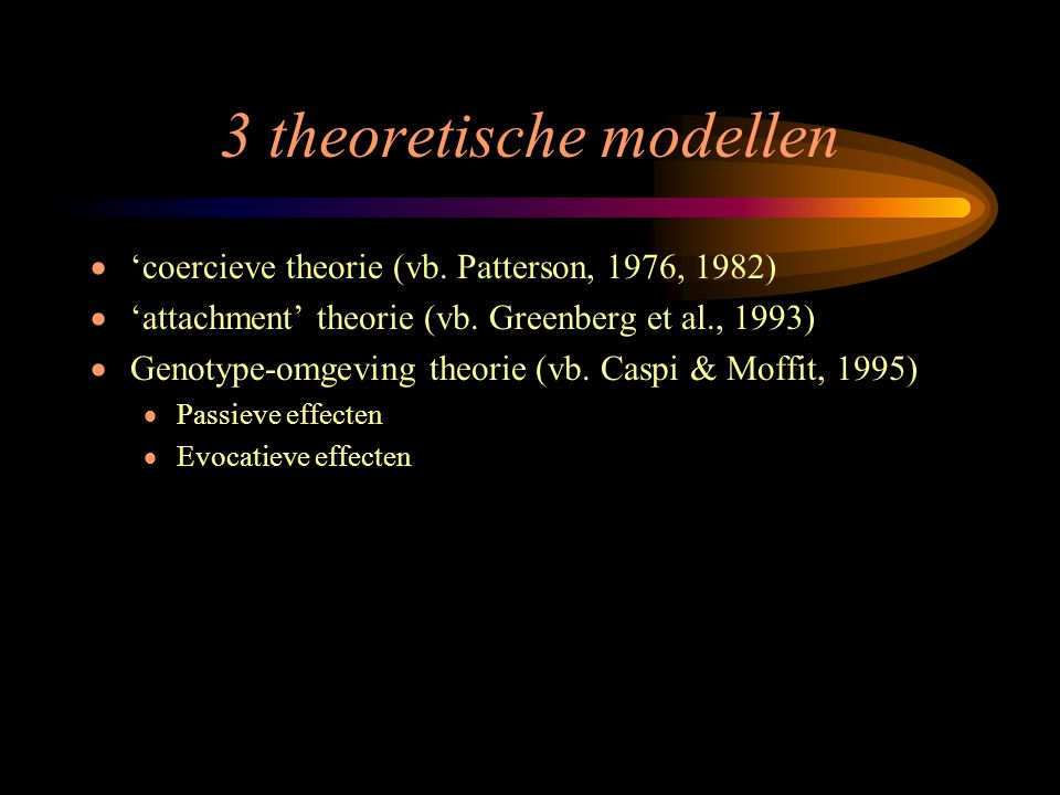 3 theoretische modellen  'coercieve theorie (vb. Patterson, 1976, 1982)  'attachment' theorie (vb. Greenberg et al., 1993)  Genotype-omgeving theor