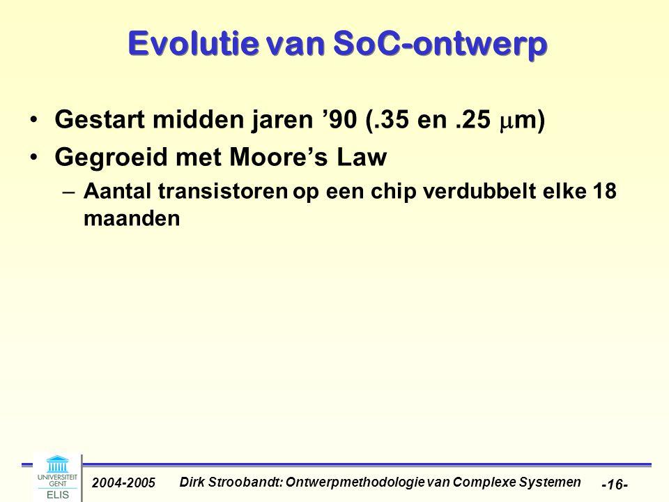 Dirk Stroobandt: Ontwerpmethodologie van Complexe Systemen 2004-2005 -16- Evolutie van SoC-ontwerp Gestart midden jaren '90 (.35 en.25  m) Gegroeid m