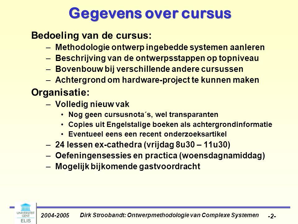 Dirk Stroobandt: Ontwerpmethodologie van Complexe Systemen 2004-2005 -33- Karakteristieken van ingebedde systemen (3) Zeer vaak ware-tijdseisen –Een ware-tijdsysteem moet reageren op stimuli van het controllerende object (of de operator) binnen het tijdsinterval opgelegd door de omgeving.