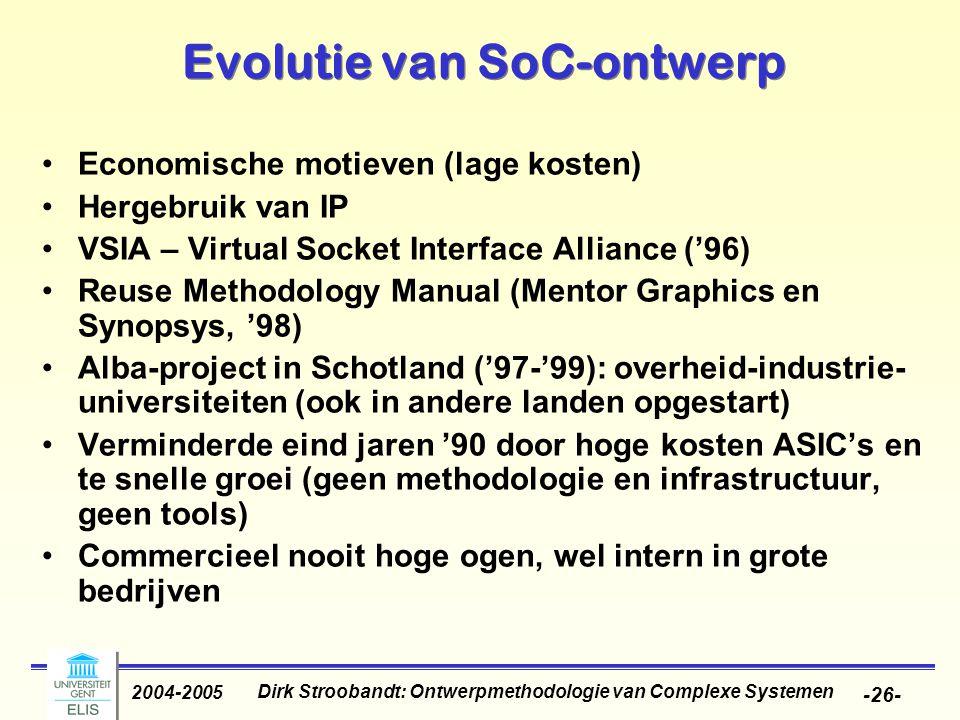 Dirk Stroobandt: Ontwerpmethodologie van Complexe Systemen 2004-2005 -26- Evolutie van SoC-ontwerp Economische motieven (lage kosten) Hergebruik van I