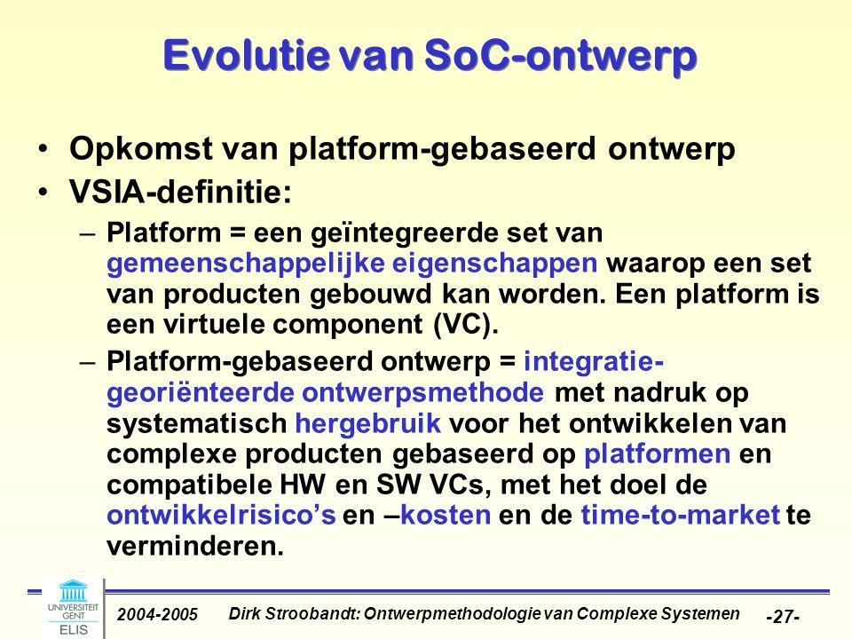 Dirk Stroobandt: Ontwerpmethodologie van Complexe Systemen 2004-2005 -27- Evolutie van SoC-ontwerp Opkomst van platform-gebaseerd ontwerp VSIA-definit