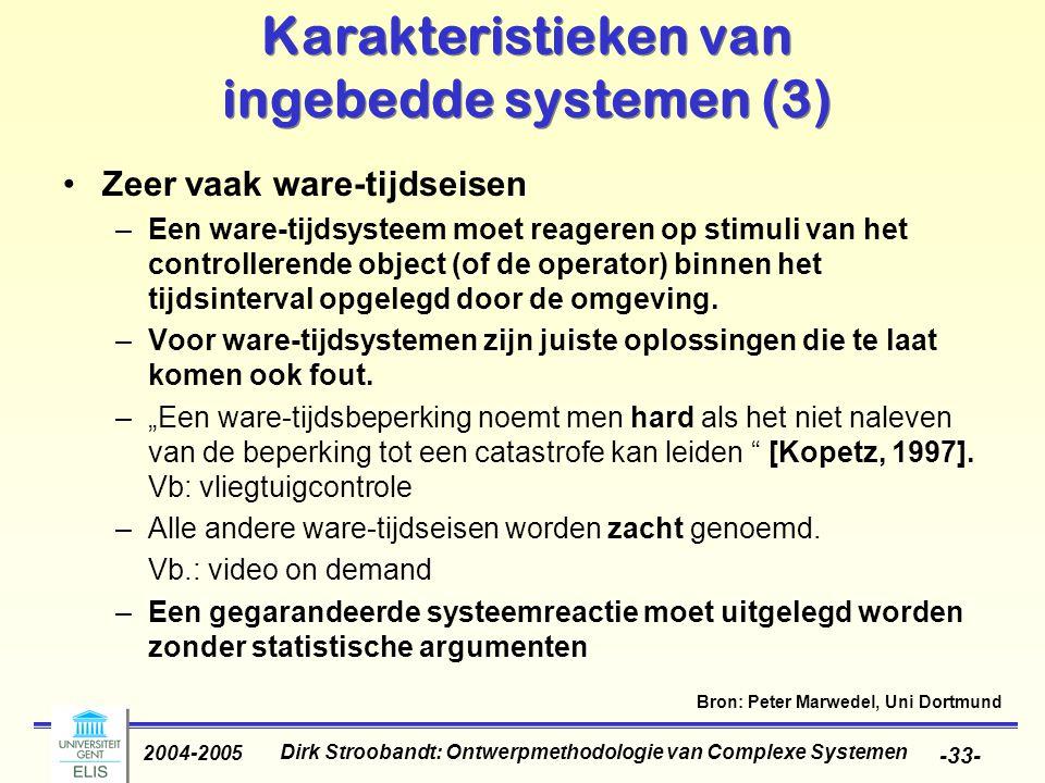Dirk Stroobandt: Ontwerpmethodologie van Complexe Systemen 2004-2005 -33- Karakteristieken van ingebedde systemen (3) Zeer vaak ware-tijdseisen –Een w