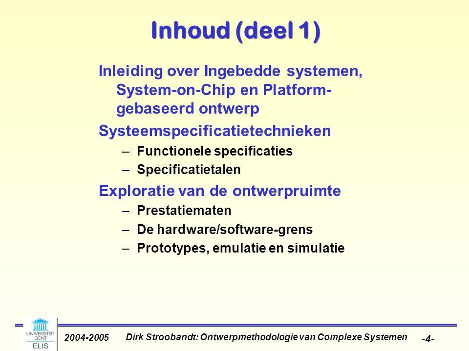 Dirk Stroobandt: Ontwerpmethodologie van Complexe Systemen 2004-2005 -4- Inhoud (deel 1) Inleiding over Ingebedde systemen, System-on-Chip en Platform
