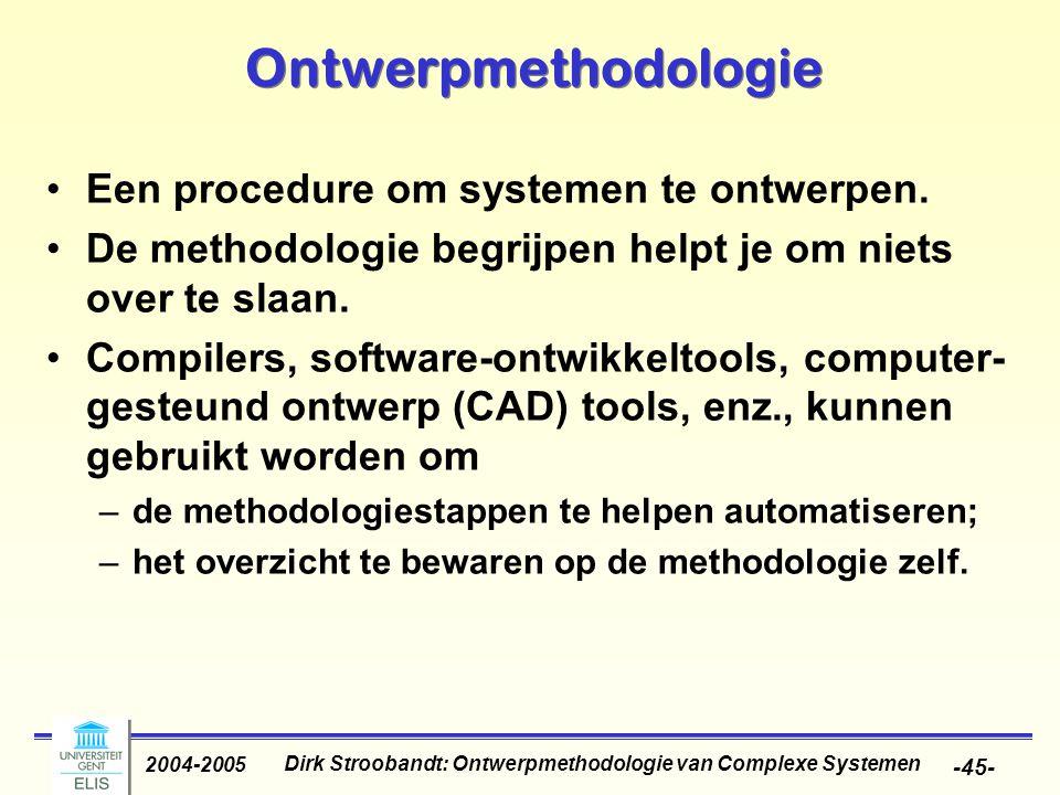 Dirk Stroobandt: Ontwerpmethodologie van Complexe Systemen 2004-2005 -45- Ontwerpmethodologie Een procedure om systemen te ontwerpen. De methodologie