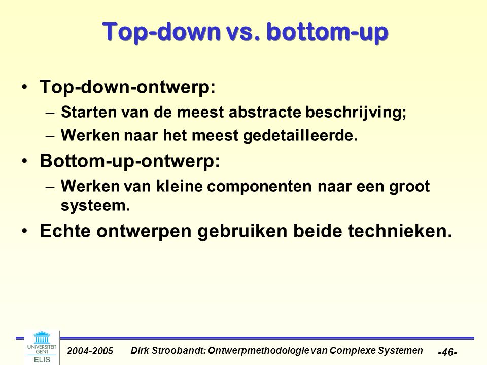 Dirk Stroobandt: Ontwerpmethodologie van Complexe Systemen 2004-2005 -46- Top-down vs. bottom-up Top-down-ontwerp: –Starten van de meest abstracte bes