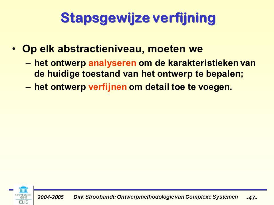 Dirk Stroobandt: Ontwerpmethodologie van Complexe Systemen 2004-2005 -47- Stapsgewijze verfijning Op elk abstractieniveau, moeten we –het ontwerp anal