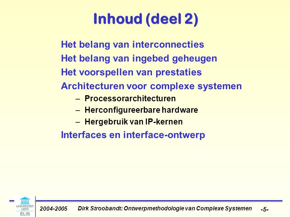 Dirk Stroobandt: Ontwerpmethodologie van Complexe Systemen 2004-2005 -66- HW/SW co-ontwerp Hfst 8 Hfst 7 Hfst 3 Hfst 2 Simulatie en Verificatie Ontwerptraject Platformontwerp Hardware/software-partitionering Hoogniveausynthese Logisch ontwerp Fysisch ontwerp Software- compilatie Software- compilatie Interface- synthese Interface- synthese HWSW Hardware-ontwerp Component- selectie Component- selectie Testing Systeemspecificatie Architectuurexploratie Analoog ontwerp Analoog ontwerp Communicatie RTOS Schattingen vooraleer implementatiedetails bekend zijn.
