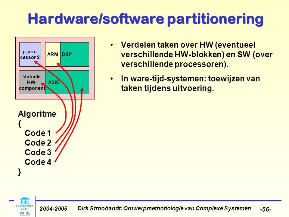 Dirk Stroobandt: Ontwerpmethodologie van Complexe Systemen 2004-2005 -56- Hardware/software partitionering Verdelen taken over HW (eventueel verschill