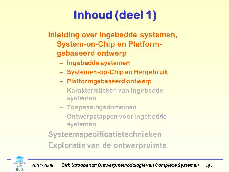 Dirk Stroobandt: Ontwerpmethodologie van Complexe Systemen 2004-2005 -6- Inhoud (deel 1) Inleiding over Ingebedde systemen, System-on-Chip en Platform
