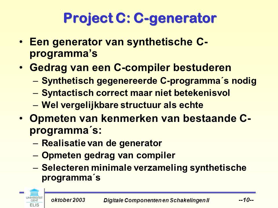 Digitale Componenten en Schakelingen II oktober 2003 --10-- Project C: C-generator Een generator van synthetische C- programma's Gedrag van een C-compiler bestuderen –Synthetisch gegenereerde C-programma´s nodig –Syntactisch correct maar niet betekenisvol –Wel vergelijkbare structuur als echte Opmeten van kenmerken van bestaande C- programma´s: –Realisatie van de generator –Opmeten gedrag van compiler –Selecteren minimale verzameling synthetische programma´s