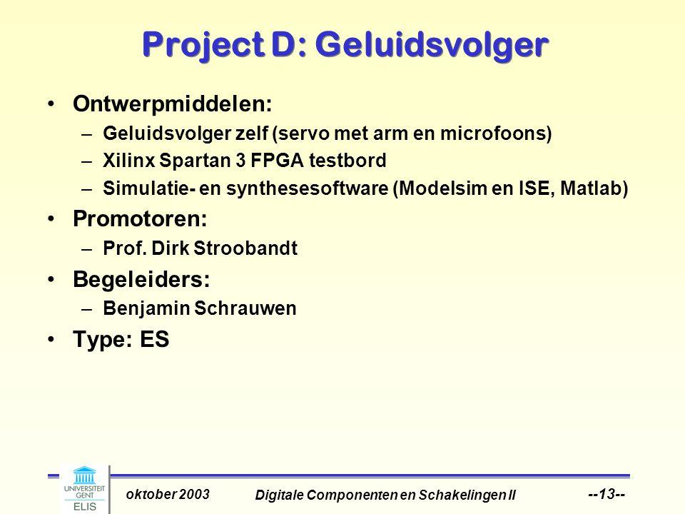 Digitale Componenten en Schakelingen II oktober 2003 --13-- Project D: Geluidsvolger Ontwerpmiddelen: –Geluidsvolger zelf (servo met arm en microfoons) –Xilinx Spartan 3 FPGA testbord –Simulatie- en synthesesoftware (Modelsim en ISE, Matlab) Promotoren: –Prof.