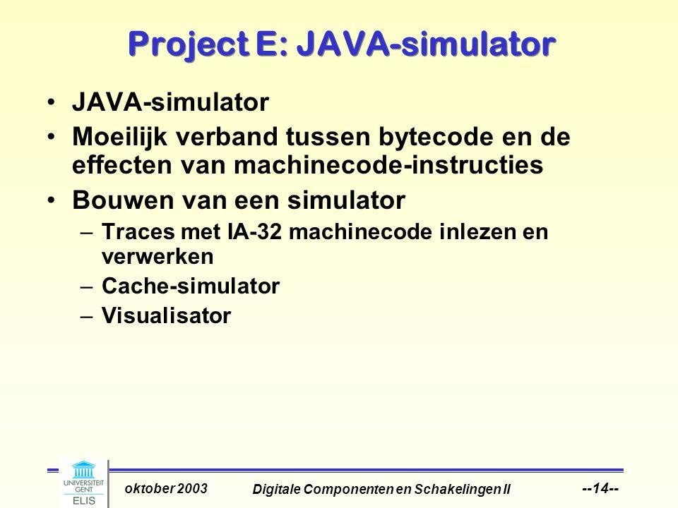 Digitale Componenten en Schakelingen II oktober 2003 --14-- Project E: JAVA-simulator JAVA-simulator Moeilijk verband tussen bytecode en de effecten van machinecode-instructies Bouwen van een simulator –Traces met IA-32 machinecode inlezen en verwerken –Cache-simulator –Visualisator
